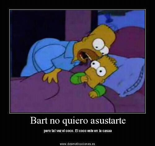 Bart no quiero asustarte pero tal vez el coco. El coco este en la casa ...